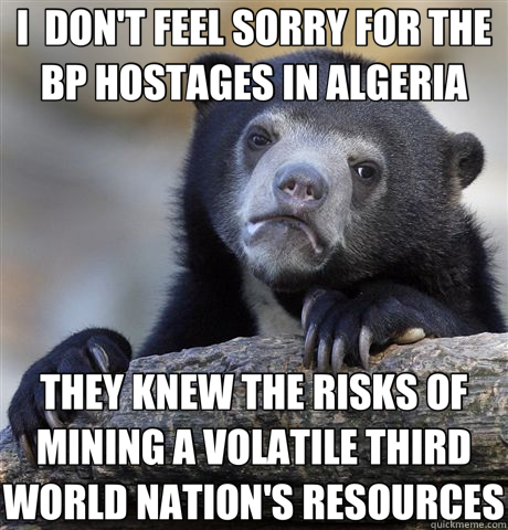 I  DON'T FEEL SORRY FOR THE BP HOSTAGES IN ALGERIA THEY KNEW THE RISKS OF MINING A VOLATILE THIRD WORLD NATION'S RESOURCES - I  DON'T FEEL SORRY FOR THE BP HOSTAGES IN ALGERIA THEY KNEW THE RISKS OF MINING A VOLATILE THIRD WORLD NATION'S RESOURCES  Confession Bear