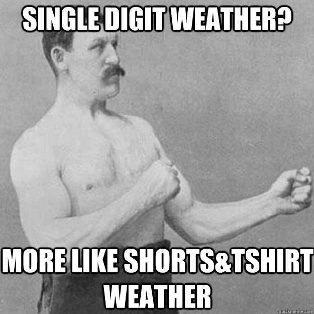Single digit weather? More like shorts&Tshirt weather - Single digit weather? More like shorts&Tshirt weather  overly manly man