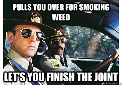 Pulls you over for smoking weed Let's you finish the joint - Pulls you over for smoking weed Let's you finish the joint  Good Guy Cop