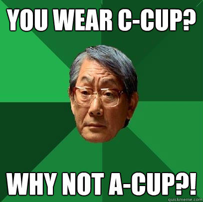 you wear c-cup? why not a-cup?!  High Expectations Asian Father