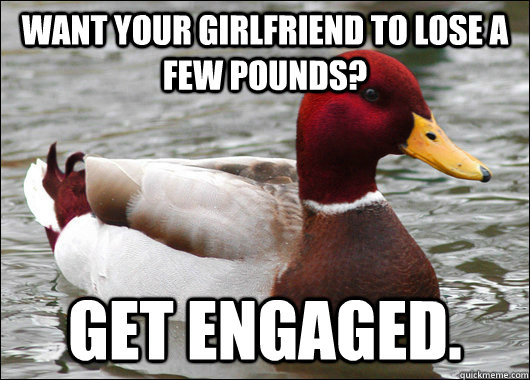 Want your girlfriend to lose a few pounds? Get Engaged. - Want your girlfriend to lose a few pounds? Get Engaged.  Malicious Advice Mallard