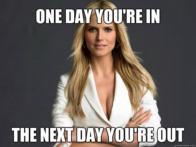 One day you're in The next day you're out - One day you're in The next day you're out  Heidi Klum