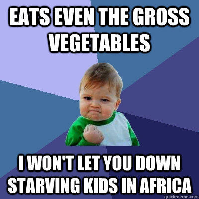 Eats even the gross vegetables I won't let you down starving kids in Africa - Eats even the gross vegetables I won't let you down starving kids in Africa  Success Kid