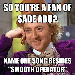 So you're a fan of Sade Adu? Name one song besides