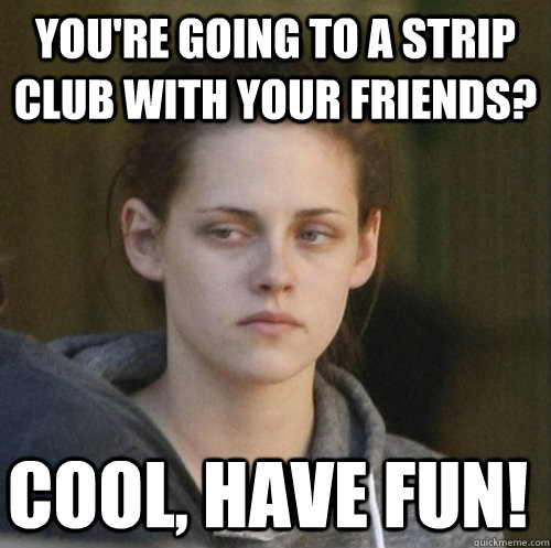 you're going to a strip club with your friends? cool, have fun! - you're going to a strip club with your friends? cool, have fun!  Underly Attached Girlfriend