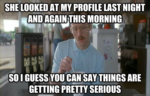 she looked at my profile last night and again this morning So I guess you can say things are getting pretty serious - she looked at my profile last night and again this morning So I guess you can say things are getting pretty serious  Things are getting pretty serious
