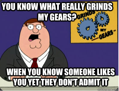 you know what really grinds my gears? When you know someone likes you yet they don't admit it - you know what really grinds my gears? When you know someone likes you yet they don't admit it  Grinds my gears