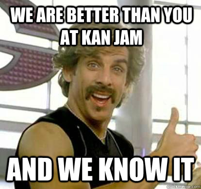 we are better than you at Kan Jam and we know it