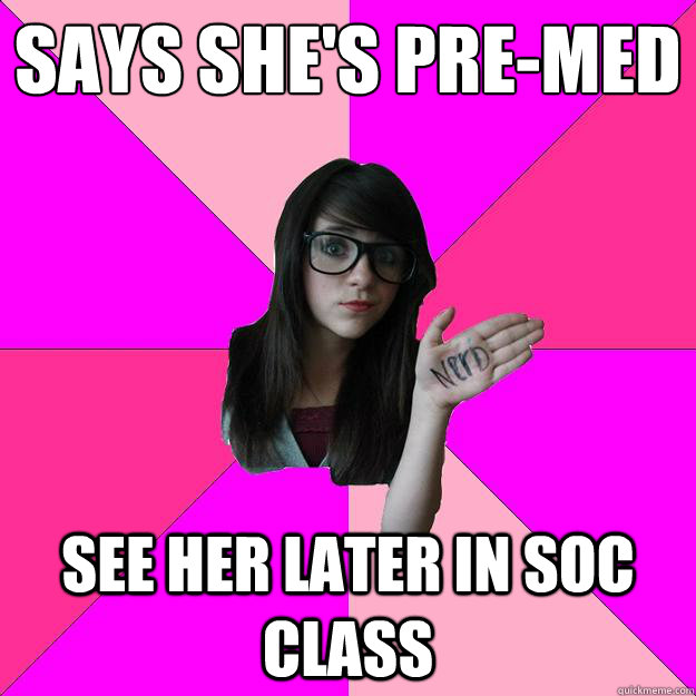 Says she's pre-med See her later in soc class  Idiot Nerd Girl