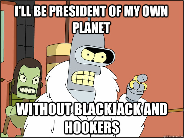 i'll be president of my own planet without Blackjack and hookers - i'll be president of my own planet without Blackjack and hookers  Pimp Bender