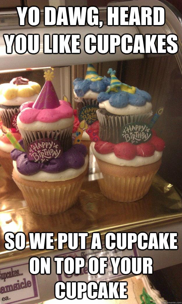 Yo Dawg, heard you like cupcakes so we put a cupcake on top of your cupcake - Yo Dawg, heard you like cupcakes so we put a cupcake on top of your cupcake  yo dawg cupcakes