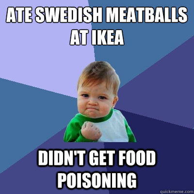Ate Swedish meatballs at IKEA Didn't get food poisoning  - Ate Swedish meatballs at IKEA Didn't get food poisoning   Success Kid