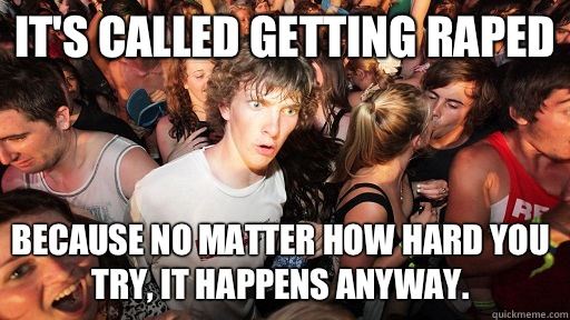 It's called getting raped Because no matter how hard you try, it happens anyway.   - It's called getting raped Because no matter how hard you try, it happens anyway.    Sudden Clarity Clarence