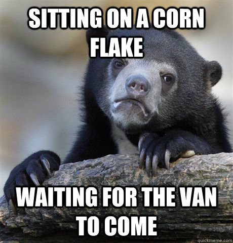 Sitting on a corn flake waiting for the van to come - Sitting on a corn flake waiting for the van to come  Confession Bear