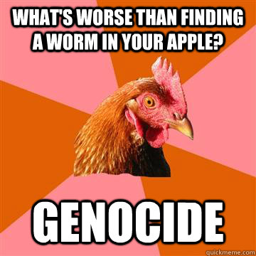 What's worse than finding a worm in your apple? Genocide  Anti-Joke Chicken