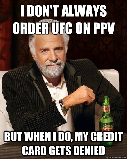 i don't always order UFC on ppv BUT WHEN I DO, my credit card gets denied - i don't always order UFC on ppv BUT WHEN I DO, my credit card gets denied  Most Interesting Man