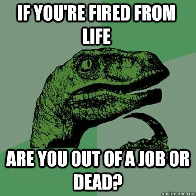 If you're fired from life are you out of a job or dead?  - If you're fired from life are you out of a job or dead?   Misc