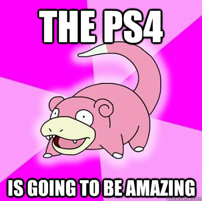 The ps4 is going to be amazing - The ps4 is going to be amazing  Slowpoke