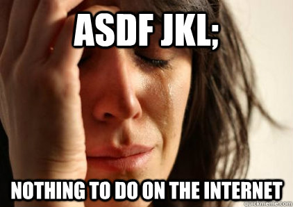 ASDF Jkl; Nothing to do on the internet - ASDF Jkl; Nothing to do on the internet  Office First World Problems