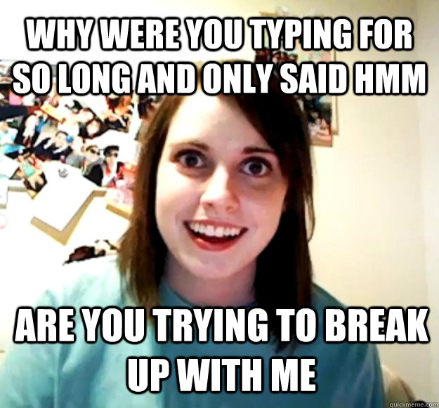 Why were you typing for so long and only said hmm are you trying to break up with me - Why were you typing for so long and only said hmm are you trying to break up with me  Overly Attached Girlfriend