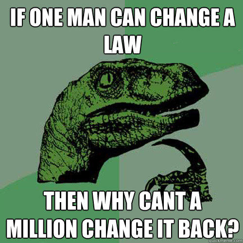 If one man can change a law Then why cant a million change it back? - If one man can change a law Then why cant a million change it back?  Philosoraptor