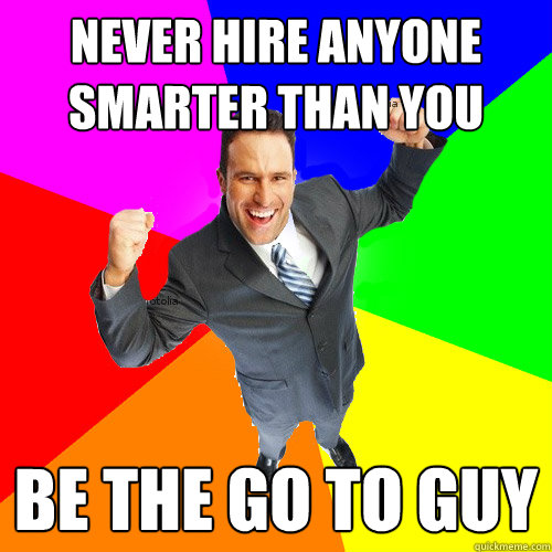 never hire anyone smarter than you be the go to guy