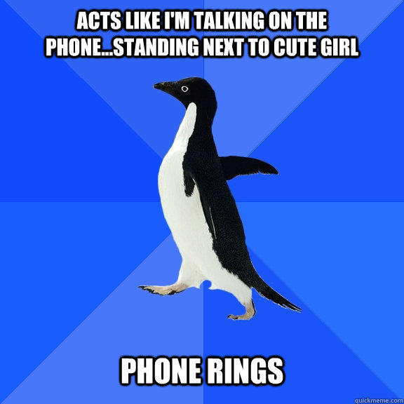 Acts like i'm talking on the phone...standing next to cute girl phone rings - Acts like i'm talking on the phone...standing next to cute girl phone rings  Socially Awkward Penguin