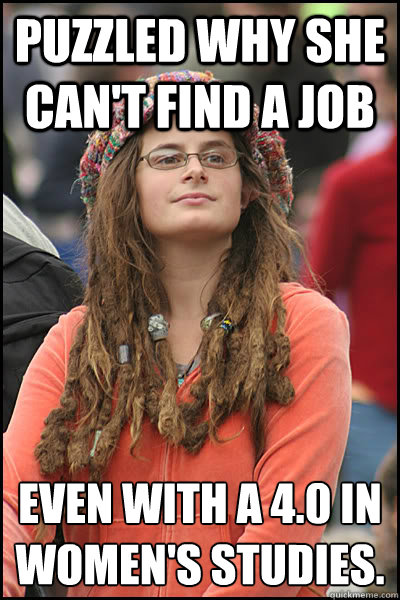 Puzzled why she can't find a job Even with a 4.0 in Women's studies.  College Liberal