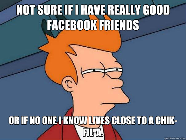 Not sure if I have really good Facebook friends Or if no one I know lives close to a Chik-Fil-A. - Not sure if I have really good Facebook friends Or if no one I know lives close to a Chik-Fil-A.  Futurama Fry