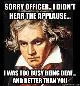 Sorry officer.. I didn't hear the applause... I was too busy being deaf... and better than you - Sorry officer.. I didn't hear the applause... I was too busy being deaf... and better than you  Beethoven sonata