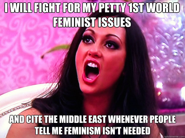 I will fight for my petty 1st world feminist issues and cite the middle east whenever people tell me feminism isn't needed - I will fight for my petty 1st world feminist issues and cite the middle east whenever people tell me feminism isn't needed  Feminist Nazi