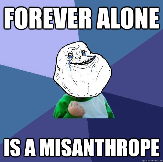 Forever Alone Is A Misanthrope - Forever Alone Is A Misanthrope  Forever Alone Success Kid