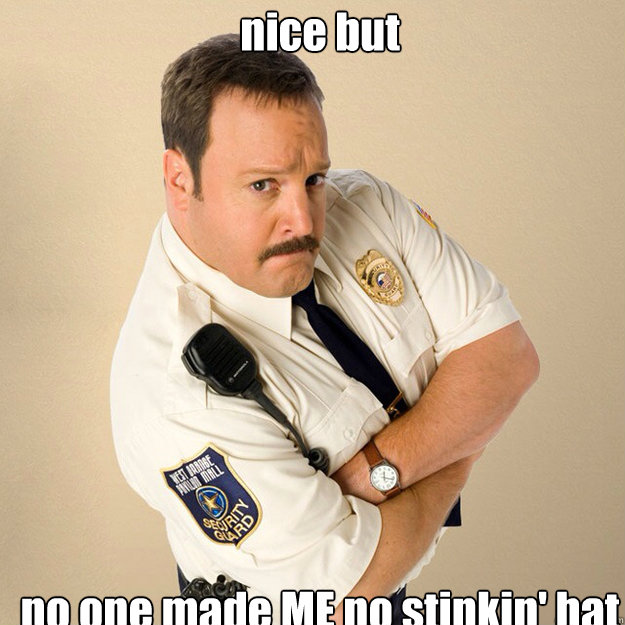 nice but no one made ME no stinkin' hat  Paul Blart Mall Cop