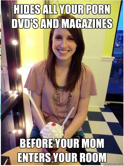 hides all your porn dvd's and magazines before your mom enters your room - hides all your porn dvd's and magazines before your mom enters your room  Misunderstood Girlfriend