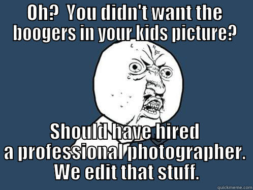 OH?  YOU DIDN'T WANT THE BOOGERS IN YOUR KIDS PICTURE? SHOULD HAVE HIRED A PROFESSIONAL PHOTOGRAPHER.  WE EDIT THAT STUFF. Y U No
