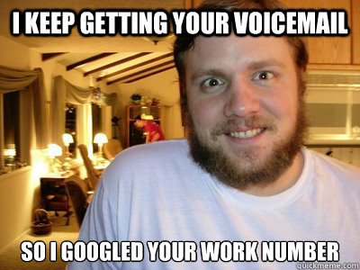 I keep getting your voicemail So I googled your work number  Overly Attached Boyfriend