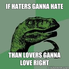 If haters ganna hate  Than lovers ganna love right  Dinosaur