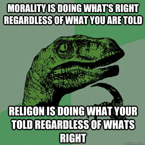 morality is doing what's right regardless of what you are told religon is doing what your told regardless of whats right - morality is doing what's right regardless of what you are told religon is doing what your told regardless of whats right  Philosoraptor