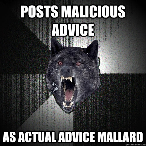 posts malicious advice as actual advice mallard - posts malicious advice as actual advice mallard  Insanity Wolf