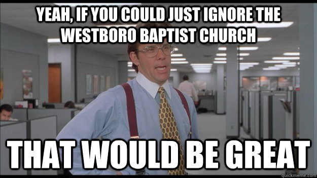 Yeah, if you could just ignore the westboro baptist church That would be great - Yeah, if you could just ignore the westboro baptist church That would be great  Office Space Lumbergh HD