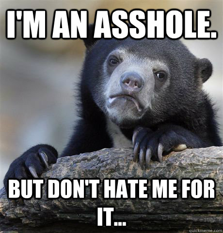 I'm an asshole. But don't hate me for it... - I'm an asshole. But don't hate me for it...  Confession Bear