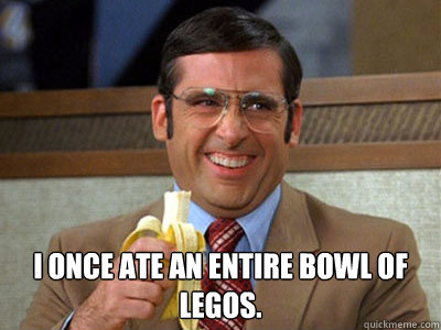 I once ate an entire bowl of legos. -  I once ate an entire bowl of legos.  Brick Tamland