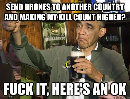 Send drones to another country and making my kill count higher? Fuck it, here's an ok - Send drones to another country and making my kill count higher? Fuck it, here's an ok  Upvoting Obama