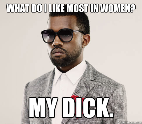what do i like most in womeN? my dick. - what do i like most in womeN? my dick.  Romantic Kanye