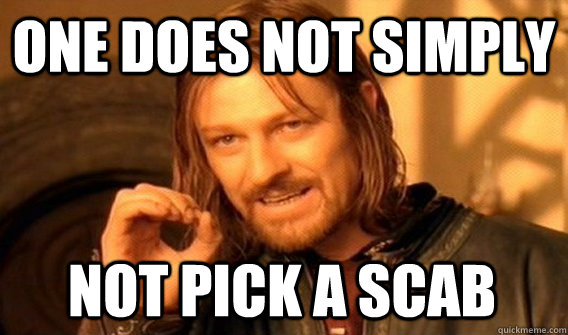 ONE DOES NOT SIMPLY NOT PICK A SCAB - ONE DOES NOT SIMPLY NOT PICK A SCAB  One Does Not Simply