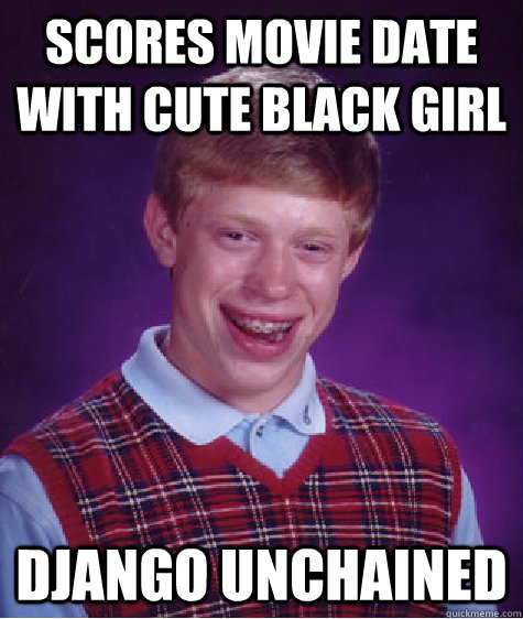 Scores movie date with cute black girl django unchained - Scores movie date with cute black girl django unchained  Bad Luck Brian