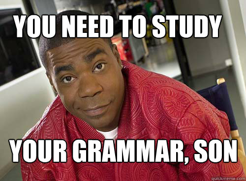 You need to study your grammar your grammar, son