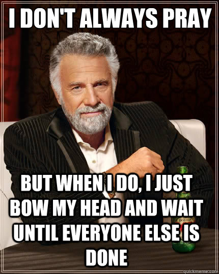 I don't always pray But when I do, I just bow my head and wait until everyone else is done - I don't always pray But when I do, I just bow my head and wait until everyone else is done  The Most Interesting Man In The World