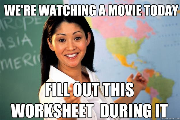 We're watching a movie today Fill out this worksheet  during it - We're watching a movie today Fill out this worksheet  during it  Unhelpful High School Teacher