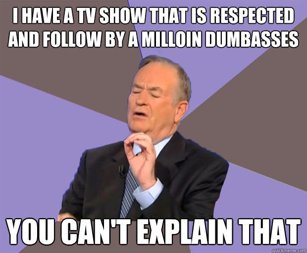 I have a TV show that is respected and follow by a milloin dumbasses You can't explain that  Bill O Reilly
